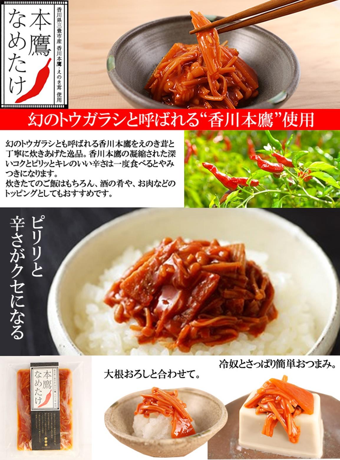 香川本鷹を使ったこだわりの逸品。えのき茸と丁寧に炊き上げることで、ピリッとした美味しいなめたけに仕上がりました!100g袋入りです。