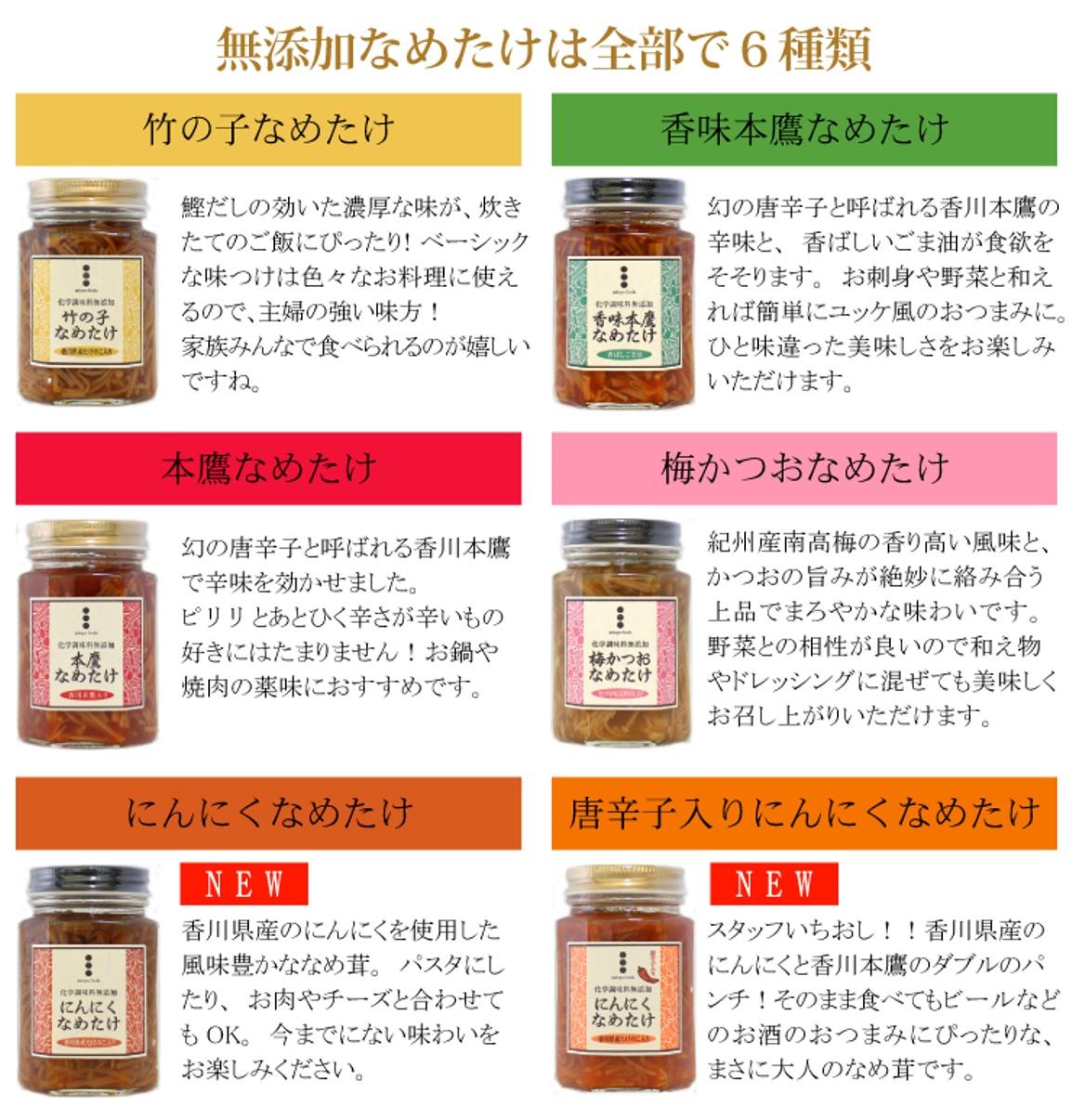 無添加なめたけは全6種類。竹の子・香味本鷹・本鷹・梅かつお・にんにく・唐辛子入りにんにく からお好きな組み合わせをどうぞ。
